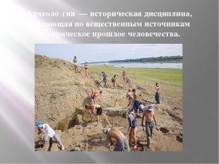 Археоло́гия—историческая дисциплина, изучающая по вещественным источникам
