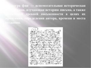 Палеогра́фия — вспомогательная историческая дисциплина, изучающая историю пи