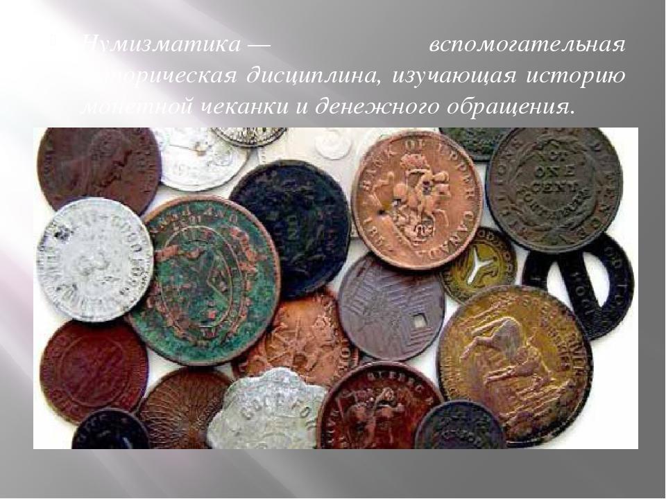 Нумизматика— вспомогательная историческая дисциплина, изучающая историю мон...
