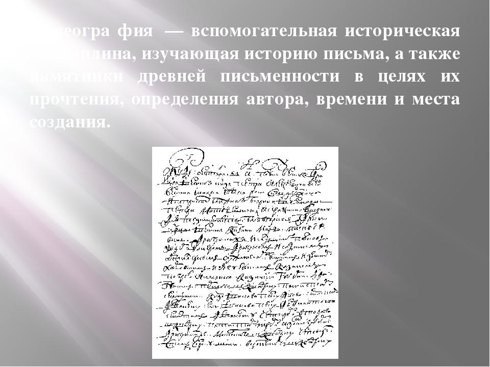 Палеогра́фия — вспомогательная историческая дисциплина, изучающая историю пи...