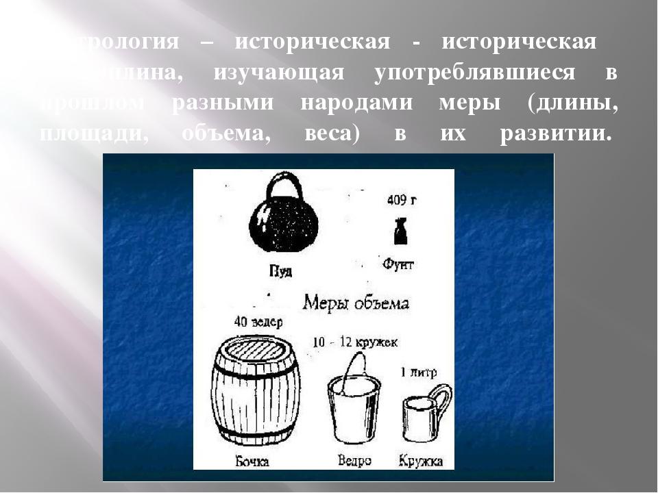 Метрология – историческая - историческая дисциплина, изучающая употреблявшиес...