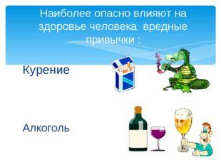 Наиболее опасно влияют на здоровье человека вредные привычки : Курение Алкоголь