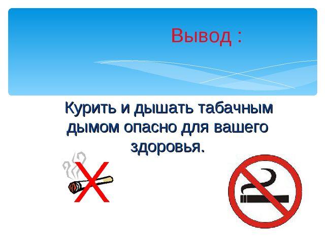 Курить и дышать табачным дымом опасно для вашего здоровья. Вывод :