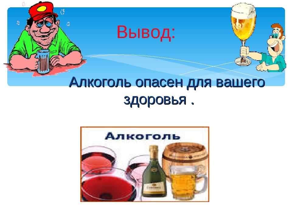 Алкоголь опасен для вашего здоровья . Вывод: