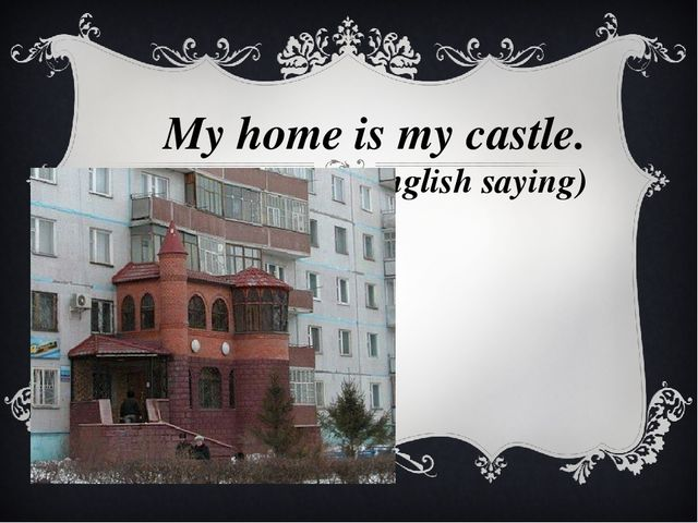 My home is my castle. 	(English saying)