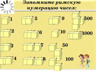 Запомните римскую нумерацию чисел: 1 2 3 4 5 6 7 8 9 10 50 100 500 1000