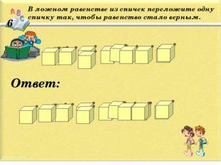 6 В ложном равенстве из спичек переложите одну спичку так, чтобы равенство ст