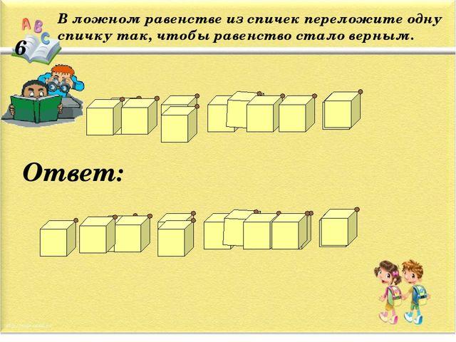 6 В ложном равенстве из спичек переложите одну спичку так, чтобы равенство ст...