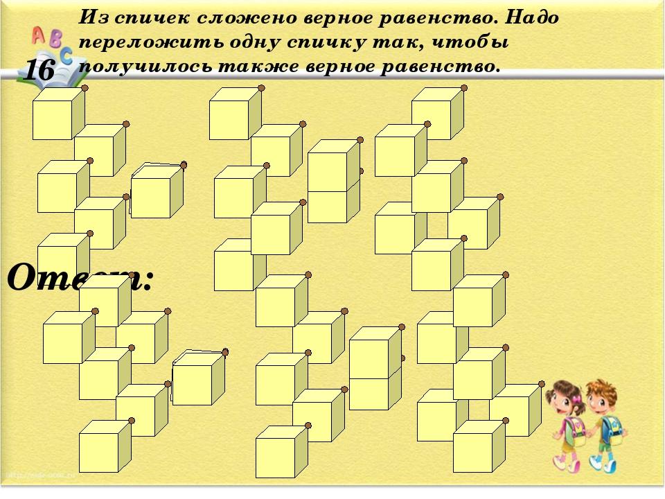16 Из спичек сложено верное равенство. Надо переложить одну спичку так, чтобы...