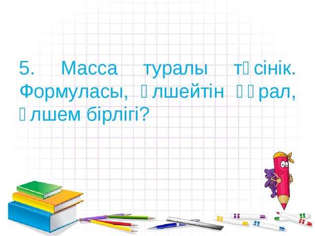 5. Масса туралы түсінік. Формуласы, өлшейтін құрал, өлшем бірлігі?