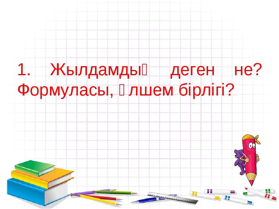 1. Жылдамдық деген не? Формуласы, өлшем бірлігі?