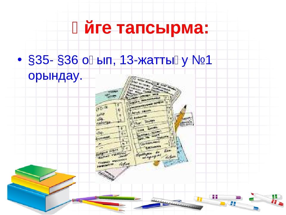 Үйге тапсырма: §35- §36 оқып, 13-жаттығу №1 орындау.