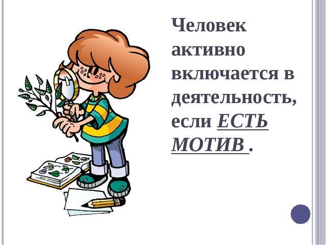 Человек активно включается в деятельность, если ЕСТЬ МОТИВ .