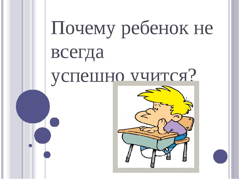 Почему ребенок не всегда успешно учится?