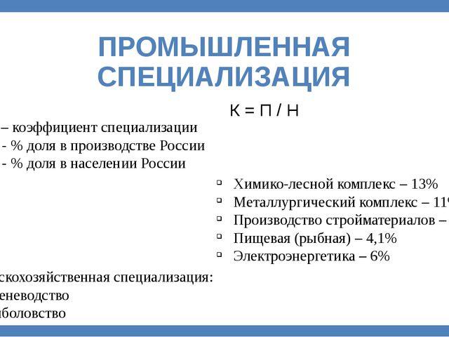 ПРОМЫШЛЕННАЯ СПЕЦИАЛИЗАЦИЯ К = П / Н К – коэффициент специализации П - % доля...
