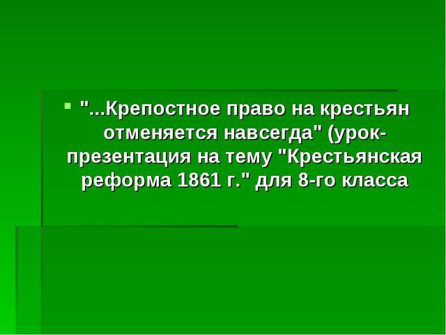 """""""...Крепостное право на крестьян отменяется навсегда"""" (урок-презентация на те..."""