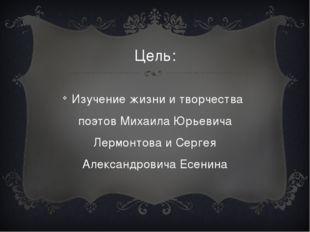Цель: Изучение жизни и творчества поэтов Михаила Юрьевича Лермонтова и Сергея