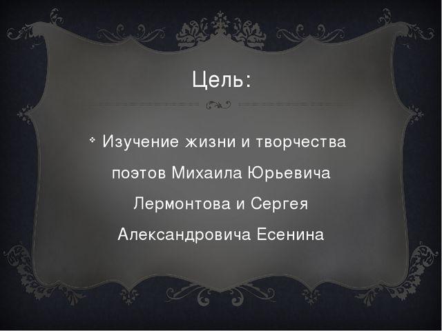 Цель: Изучение жизни и творчества поэтов Михаила Юрьевича Лермонтова и Сергея...