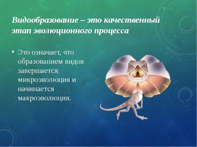 Видообразование – это качественный этап эволюционного процесса Это означает,...
