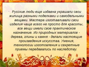 Русские люди еще издавна украшали свои жилища разными поделками и самодельным