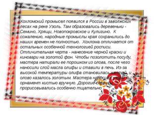 Хохломский промысел появился в России в заволжских лесах на реке Узоль. Там о