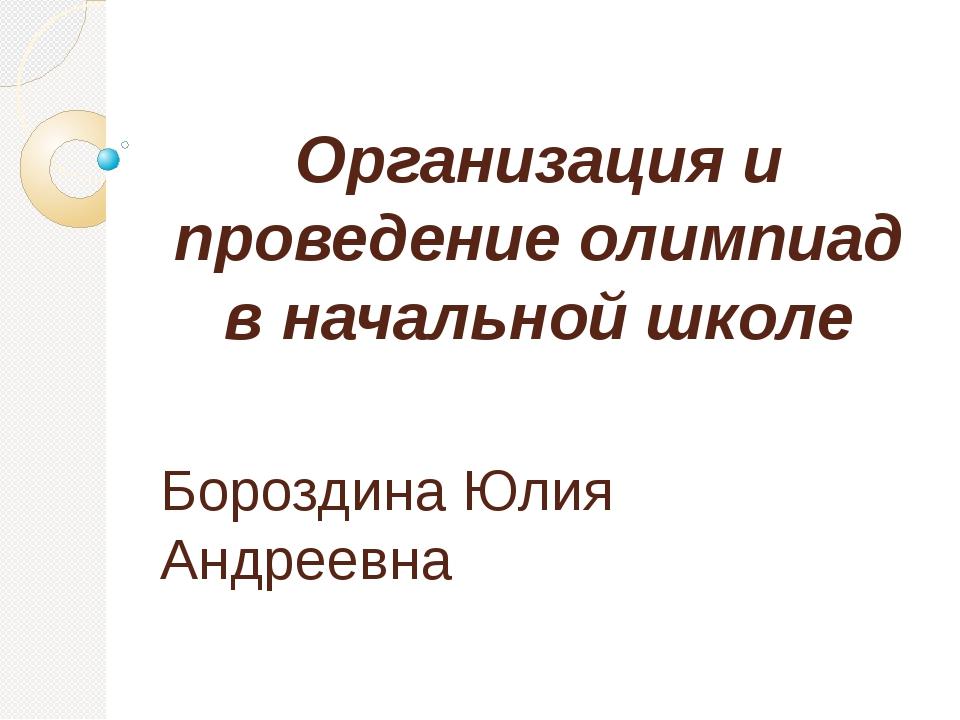 Организация и проведение олимпиад в начальной школе   Бороздина Юлия Андрее...