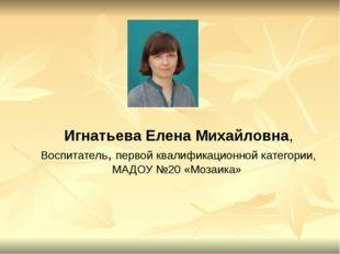 Игнатьева Елена Михайловна, Воспитатель, первой квалификационной категории, М