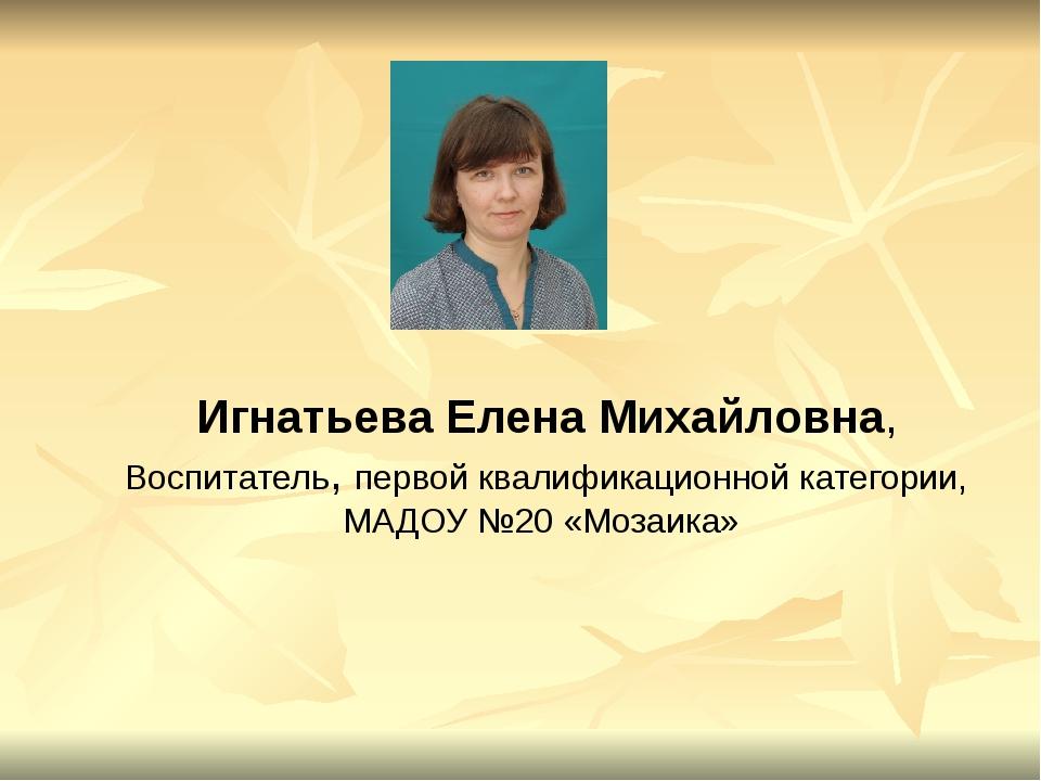 Игнатьева Елена Михайловна, Воспитатель, первой квалификационной категории, М...