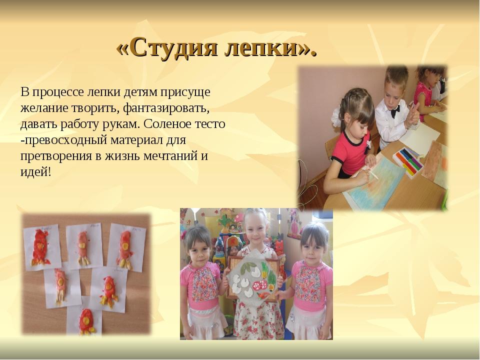 «Студия лепки». В процессе лепки детям присуще желание творить, фантазировать...
