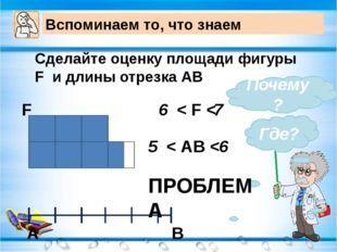 Вспоминаем то, что знаем Сделайте оценку площади фигуры F и длины отрезка АВ