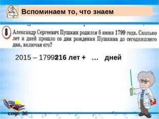 Вспоминаем то, что знаем стр. 36 2015 – 1799= 216 лет + … дней