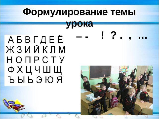 Формулирование темы урока – - ! ? . , …
