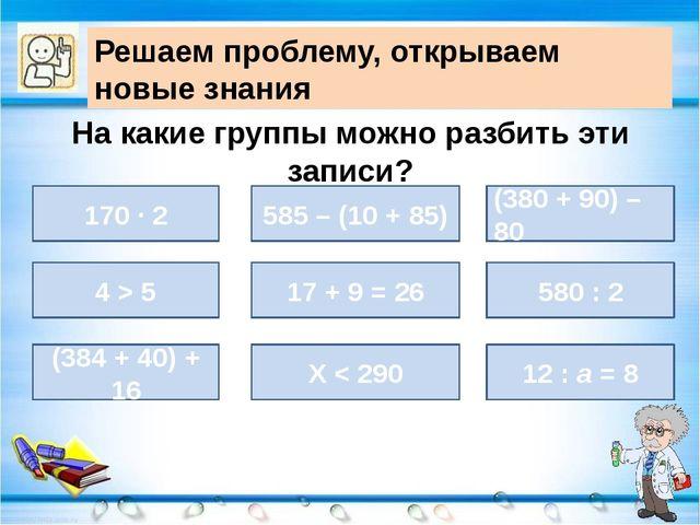 На какие группы можно разбить эти записи? 170 ∙ 2 (380 + 90) – 80 585 – (10 +...
