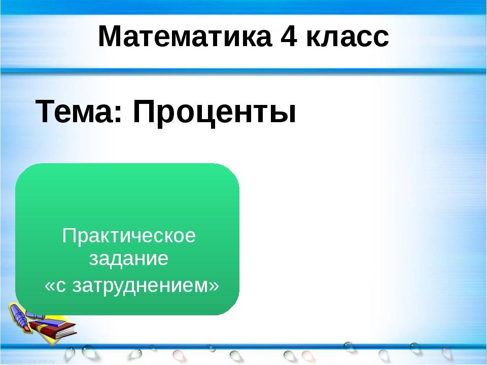 Математика 4 класс Тема: Проценты Практическое задание «с затруднением»