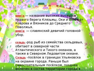 вене́ц— название высоких выступов правого берега Клязьмы, Оки и Волги от Ков