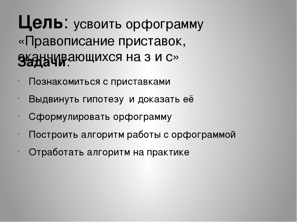 Цель: усвоить орфограмму «Правописание приставок, оканчивающихся на з и с» За...