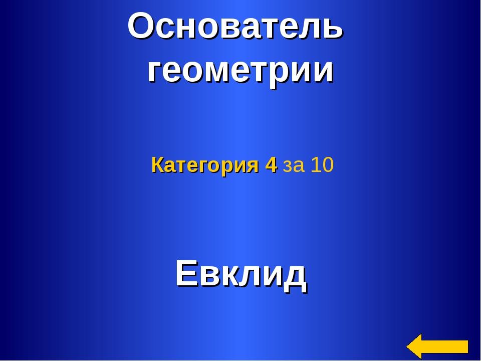* Основатель геометрии Евклид Категория 4 за 10