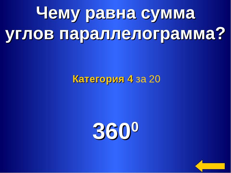 * Чему равна сумма углов параллелограмма? 3600 Категория 4 за 20