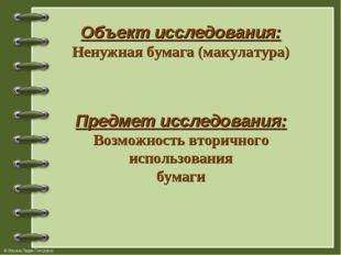 Объект исследования: Ненужная бумага (макулатура) Предмет исследования: Возмо