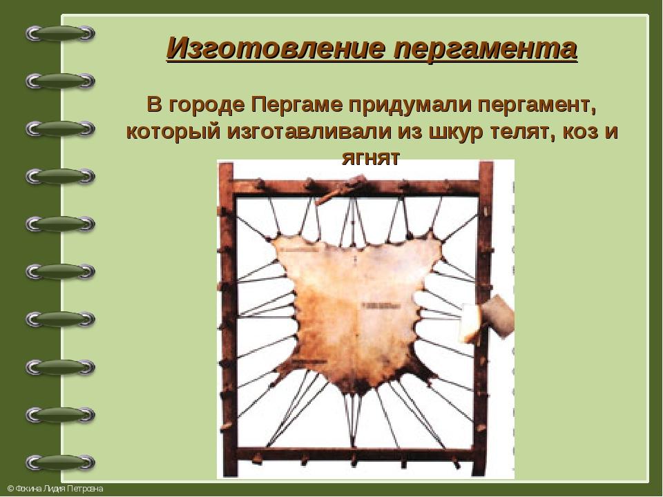 Изготовление пергамента В городе Пергаме придумали пергамент, который изготав...