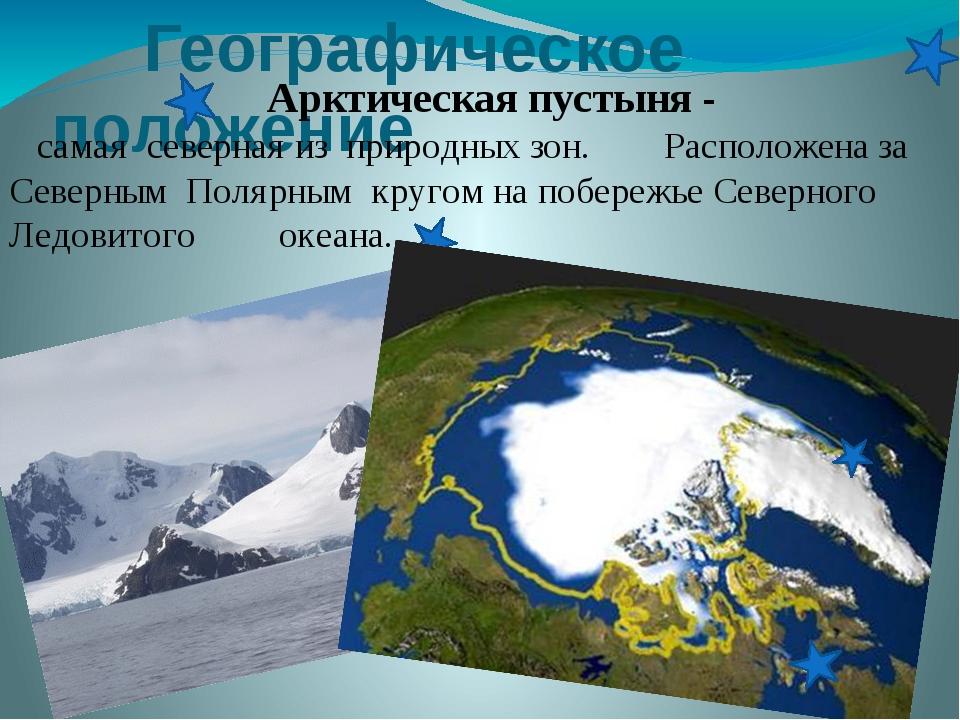 Географическое положение Арктическая пустыня - самая северная из природных з...