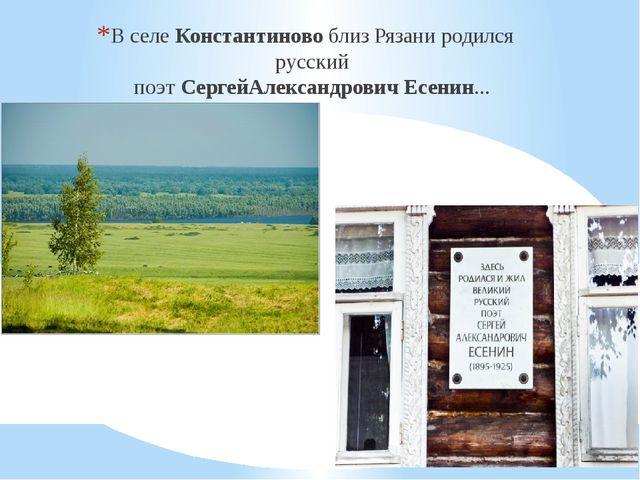 В селеКонстантиновоблиз Рязани родился русский поэтСергейАлександровичЕс...