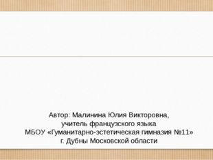 Автор: Малинина Юлия Викторовна, учитель французского языка МБОУ «Гуманитарно