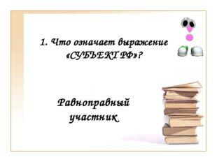 1. Что означает выражение «СУБЪЕКТ РФ»? Равноправный участник