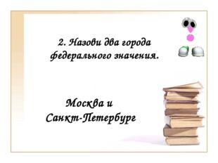 2. Назови два города федерального значения. Москва и Санкт-Петербург