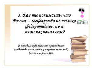 3. Как ты понимаешь, что Россия – государство не только федеративное, но и мн