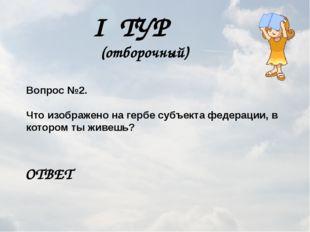 I ТУР (отборочный) Вопрос №2. Что изображено на гербе субъекта федерации, в