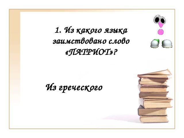 1. Из какого языка заимствовано слово «ПАТРИОТ»? Из греческого