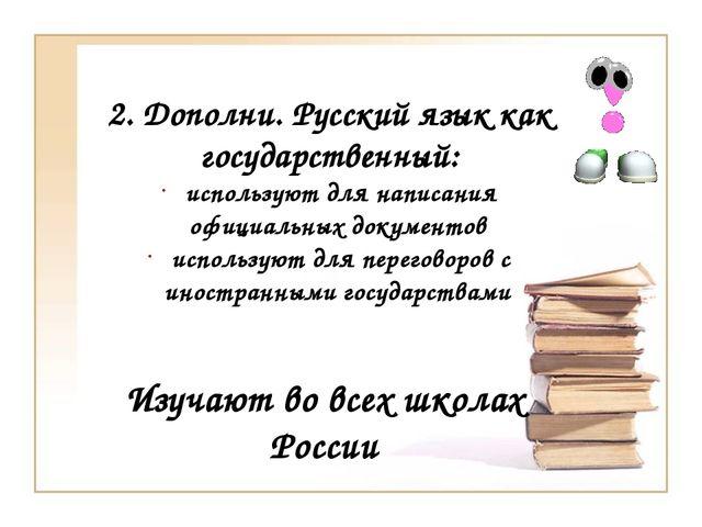 2. Дополни. Русский язык как государственный: используют для написания официа...