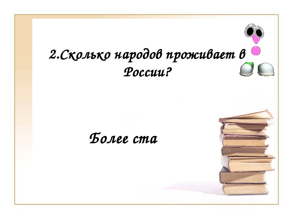 2.Сколько народов проживает в России? Более ста